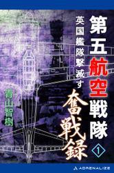 第五航空戦隊奮戦録(1) 英国艦隊撃滅す / 青山智樹
