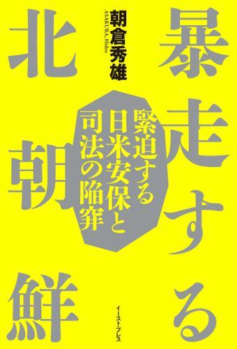 暴走する北朝鮮 緊迫する日米安保と司法の陥穽 / 朝倉秀雄