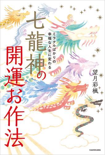 ミラクルばかりの幸福な人生に変わる 七龍神の開運お作法 / 望月彩楓