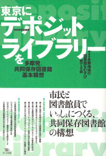 東京にデポジット・ライブラリーを 多摩発、共同保存図書館基本構想 / 多摩地域の図書館をむすび育てる会