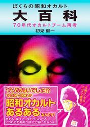 ぼくらの昭和オカルト大百科 70年代オカルトブーム再考 / 初見健一