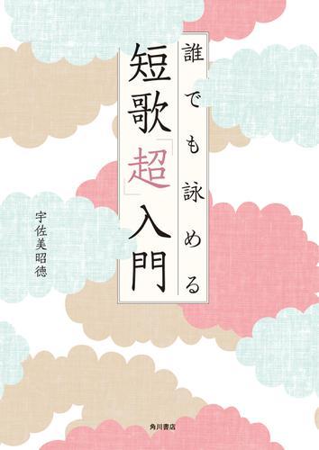 誰でも詠める 短歌「超」入門 / 宇佐美昭徳