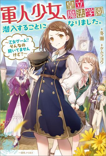 軍人少女、皇立魔法学園に潜入することになりました。~乙女ゲーム? そんなの聞いてませんけど?~【特典SS付】 / 冬瀬