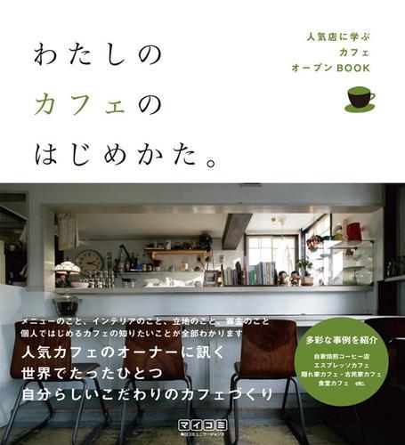 わたしのカフェのはじめかた。 人気店に学ぶカフェオープンBOOK / 「わたしのカフェのはじめかた。」編集部