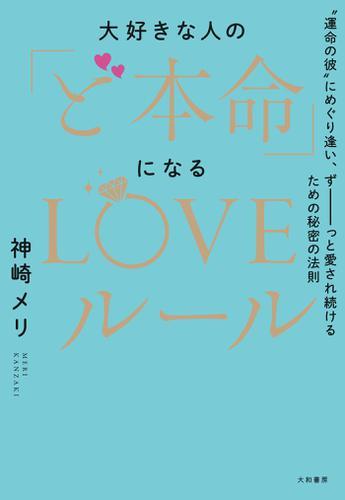 """大好きな人の「ど本命」になるLOVEルール~""""運命の彼""""にめぐり逢い、ずーーーっと愛され続けるための秘密の法則 / 神崎メリ"""