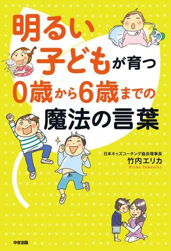 明るい子どもが育つ 0歳から6歳までの魔法の言葉 / 竹内エリカ