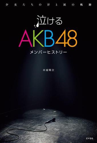 泣けるAKB48メンバーヒストリー 少女たちの汗と涙の軌跡 / 本城零次