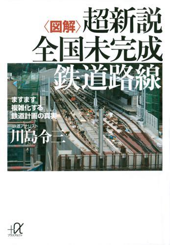 〈図解〉超新説 全国未完成鉄道路線 ますます複雑化する鉄道計画の真実 / 川島令三