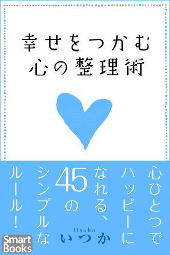幸せをつかむ心の整理術 心ひとつでハッピーになれる45のシンプルなルール / いつか