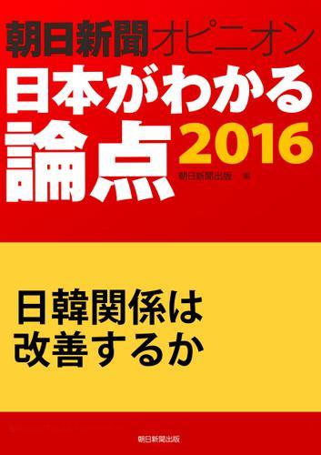 日韓関係は改善するか(朝日新聞オピニオン 日本がわかる論点2016) / 朝日新聞出版