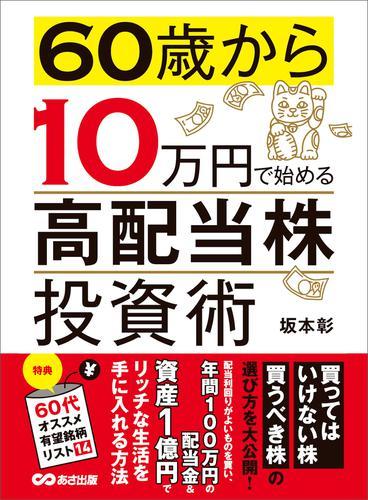 60歳から10万円で始める「高配当株」投資術―――買ってはいけない株 買うべき株の選び方 / 坂本彰