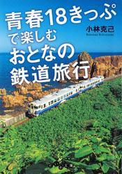 青春18きっぷで楽しむおとなの鉄道旅行 / 小林克己