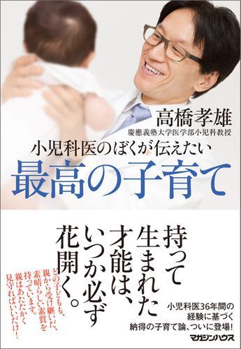 小児科医のぼくが伝えたい 最高の子育て / 高橋孝雄