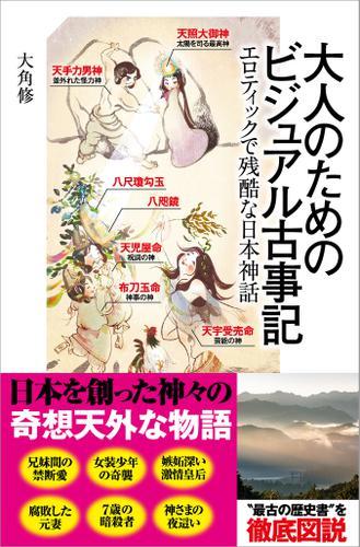大人のためのビジュアル古事記 エロティックで残酷な日本神話 / 大角修