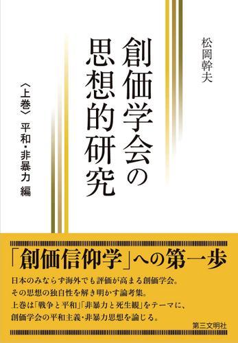 創価学会の思想的研究:〈上巻〉 平和・非暴力 編 / 松岡幹夫