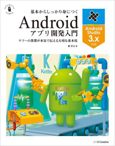 基本からしっかり身につくAndroidアプリ開発入門 Android Studio 3.x対応 / 森洋之