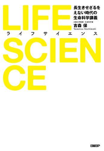 LIFE SCIENCE(ライフサイエンス) 長生きせざるをえない時代の生命科学講義 / 吉森 保