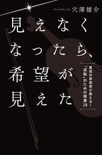 見えなくなったら、希望が見えた / 穴澤雄介
