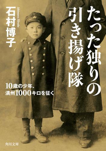 たった独りの引き揚げ隊 10歳の少年、満州1000キロを征く / 石村博子