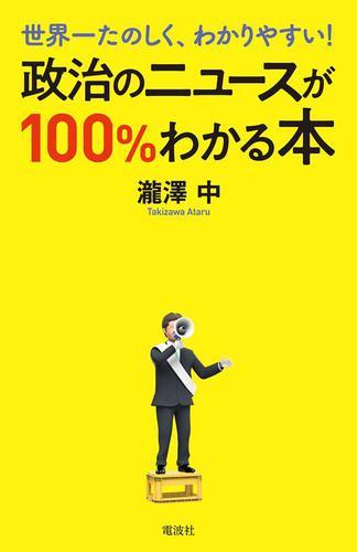 世界一たのしく、わかりやすい! 政治のニュースが100%わかる本 / 瀧澤中