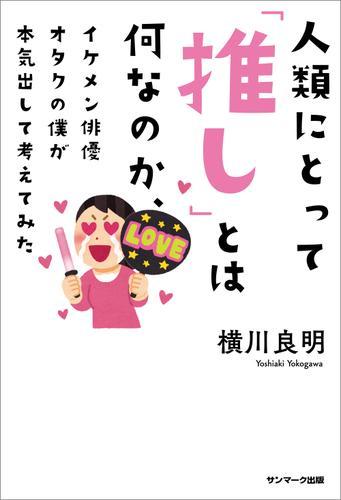 人類にとって「推し」とは何なのか、イケメン俳優オタクの僕が本気出して考えてみた / 横川良明