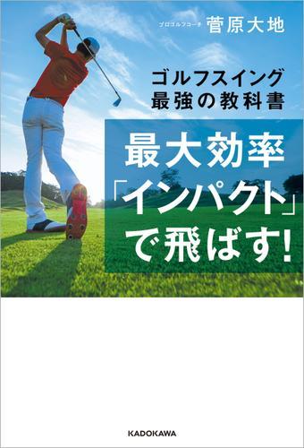 最大効率「インパクト」で飛ばす! ゴルフスイング最強の教科書 / 菅原大地
