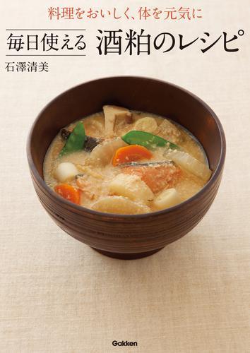 料理をおいしく、体を元気に 毎日使える酒粕のレシピ / 石澤清美