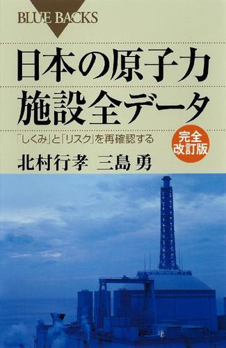 日本の原子力施設全データ 完全改訂版 「しくみ」と「リスク」を再確認する / 北村行孝