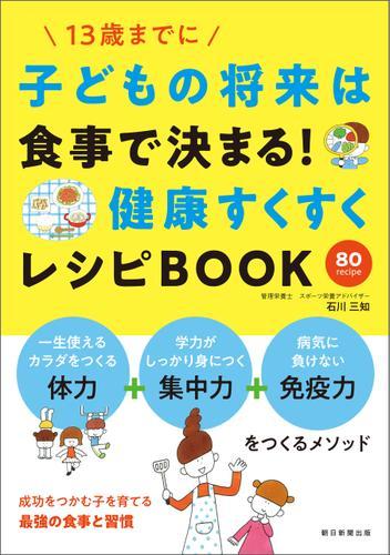 子供の将来は食事で決まる! 健康すくすくレシピBOOK / 石川 三知
