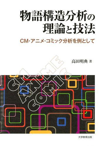 物語構造分析の理論と技法 : CM・アニメ・コミック分析を例として / 高田明典