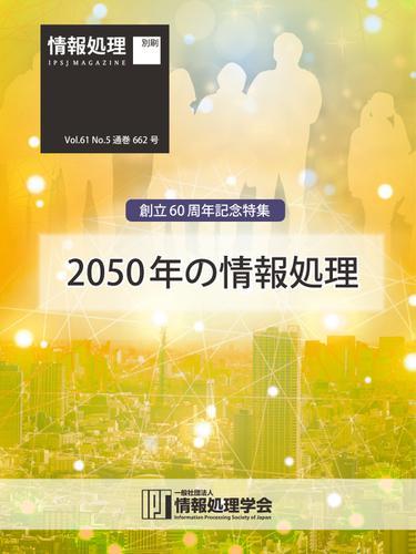 情報処理2020年5月号別刷「《創立60周年記念特集》2050年の情報処理」 (2020/04/15) / 情報処理学会