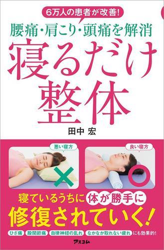 6万人の患者が改善! 腰痛・肩こり・頭痛を解消 寝るだけ整体 / 田中宏