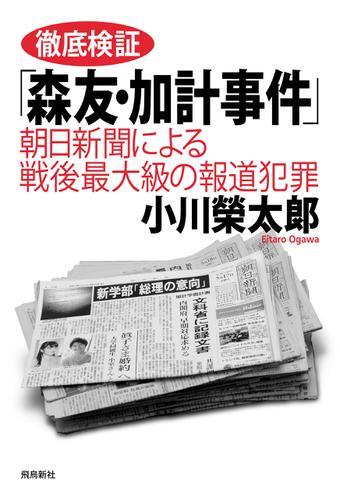 徹底検証「森友・加計事件」――朝日新聞による戦後最大級の報道犯罪 / 小川榮太郎