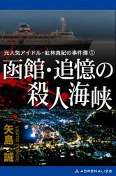 元人気アイドル・紅林真紀の事件簿(1) 函館・追憶の殺人海峡 / 矢島誠
