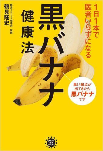 1日1本で医者いらずになる 黒バナナ健康法 / 鶴見隆史