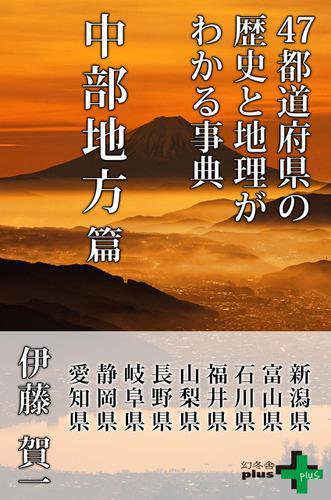 47都道府県の歴史と地理がわかる事典 中部地方篇 / 伊藤賀一