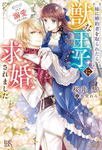 妹に婚約者を取られたら、獣な王子に求婚されました~またたびとして溺愛されてます~【特典SS付】 / 桜井悠