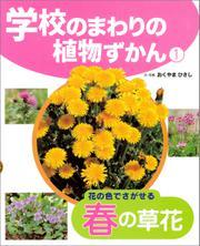 学校のまわりの植物ずかん 花の色でさがせる春の草花 / おくやまひさし