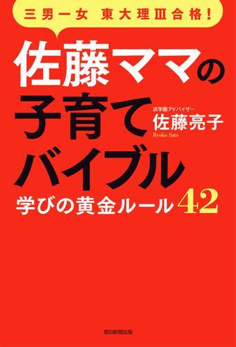 三男一女東大理III合格! 佐藤ママの子育てバイブル 学びの黄金ルール42 / 佐藤 亮子