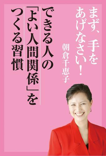 まず、手をあげなさい!― できる人の「よい人間関係」をつくる習慣 / 朝倉千恵子