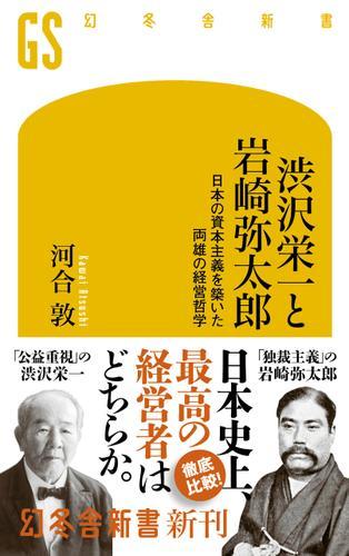 渋沢栄一と岩崎弥太郎 日本の資本主義を築いた両雄の経営哲学 / 河合敦