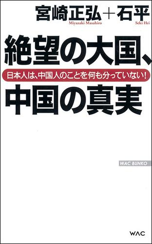 絶望の大国、中国の真実 日本人は、中国人のことを何も分っていない! / 石平