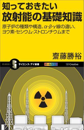 知っておきたい放射能の基礎知識 原子炉の種類や構造、α・β・γ線の違い、ヨウ素・セシウム・ストロンチウムまで / 斎藤勝裕