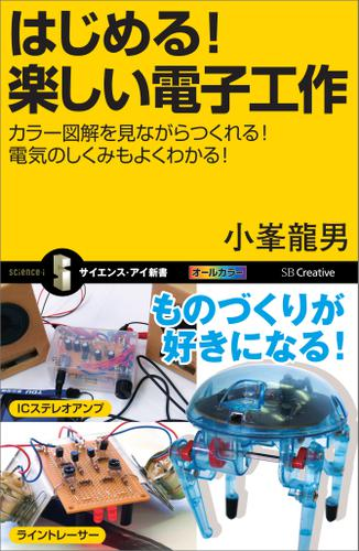 はじめる!楽しい電子工作 カラー図解を見ながらつくれる!電気のしくみもよくわかる! / 小峯龍男