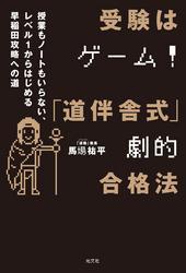 受験はゲーム!「道伴舎式」劇的合格法 ~授業もノートもいらない、レベル1から始める早稲田攻略への道~ / 馬場祐平