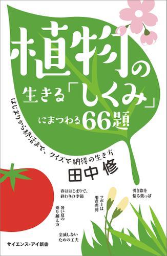 植物の生きる「しくみ」にまつわる66題 はじまりから終活まで、クイズで納得の生き方 / 田中修