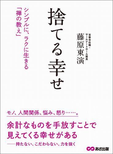 捨てる幸せ―――シンプルに、ラクに生きる「禅の教え」 / 藤原東演