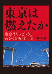 東京は燃えたか ─ 東京オリンピックと黄金の1960年代