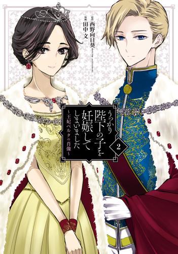 うっかり陛下の子を妊娠してしまいました~王妃ベルタの肖像~ 2巻 / 西野向日葵