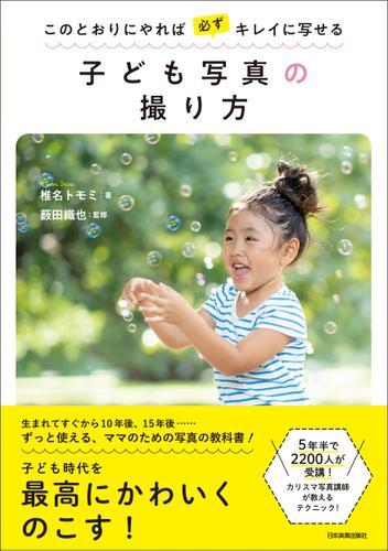 子ども写真の撮り方 このとおりにやれば必ずキレイに写せる / 椎名トモミ